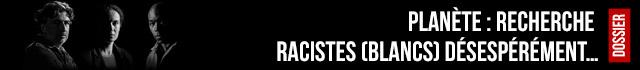 Planète : recherche racistes (blancs) désespérément…